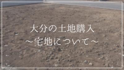 大分の土地購入〜宅地について〜