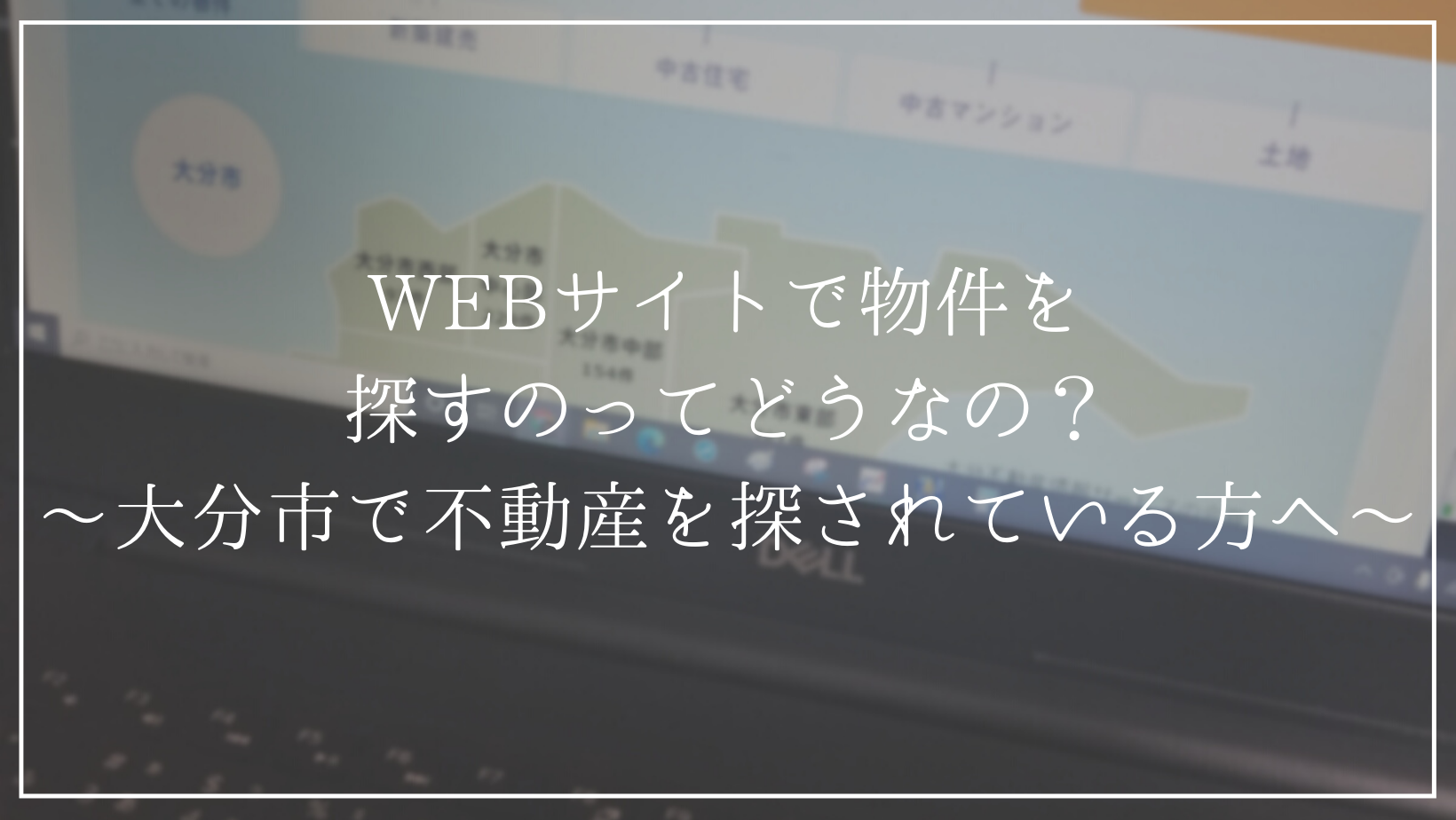 WEBサイトで物件を探すのってどうなの?〜大分市で不動産を探されている方へ〜