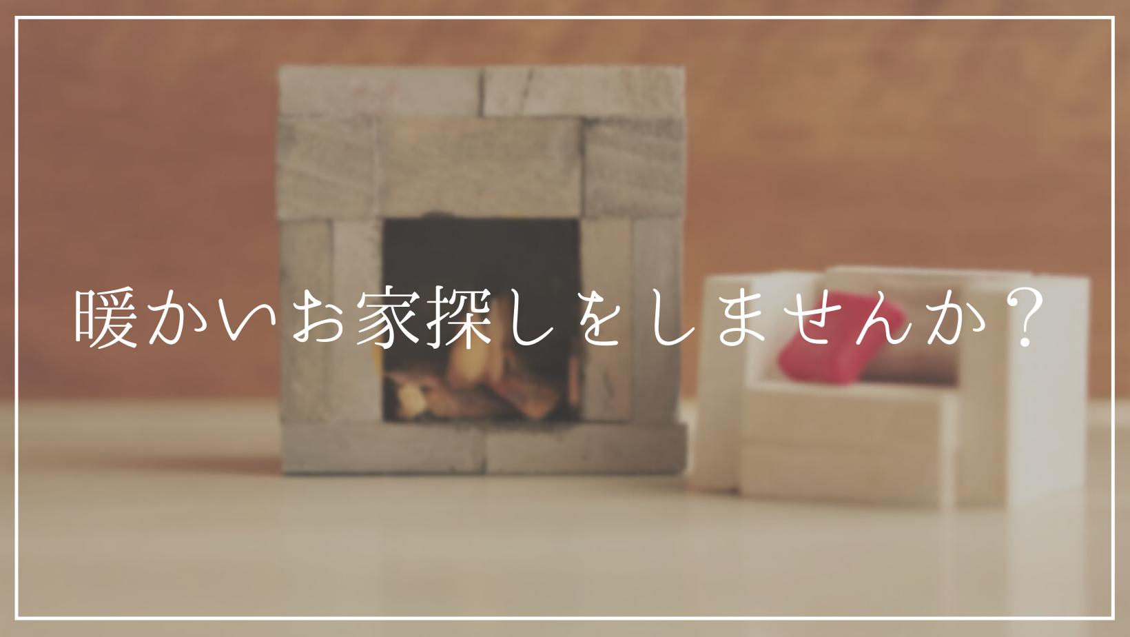 暖かいお家探しをしませんか?